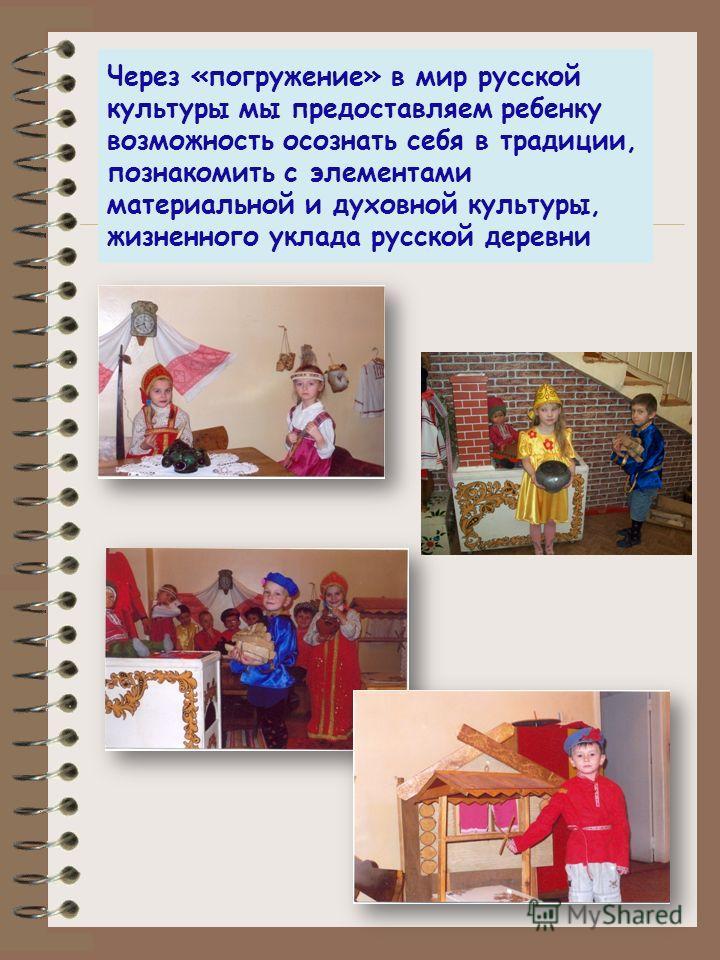 Через «погружение» в мир русской культуры мы предоставляем ребенку возможность осознать себя в традиции, познакомить с элементами материальной и духовной культуры, жизненного уклада русской деревни