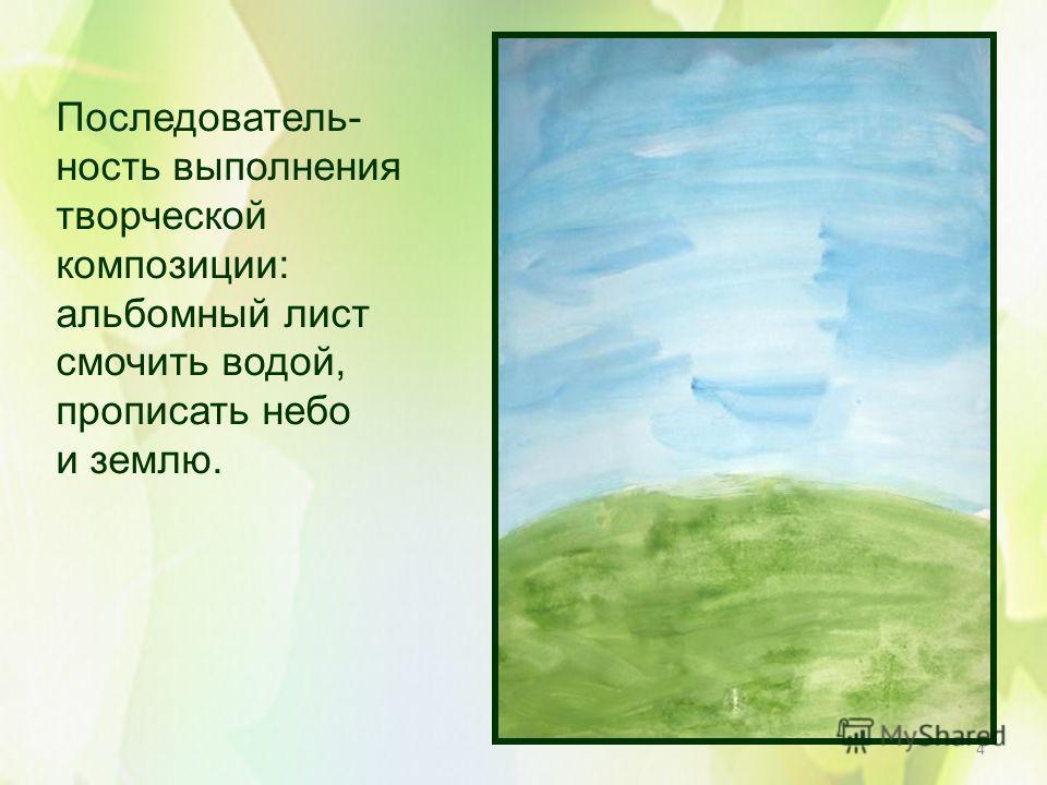 4 Последователь- ность выполнения творческой композиции: альбомный лист смочить водой, прописать небо и землю.