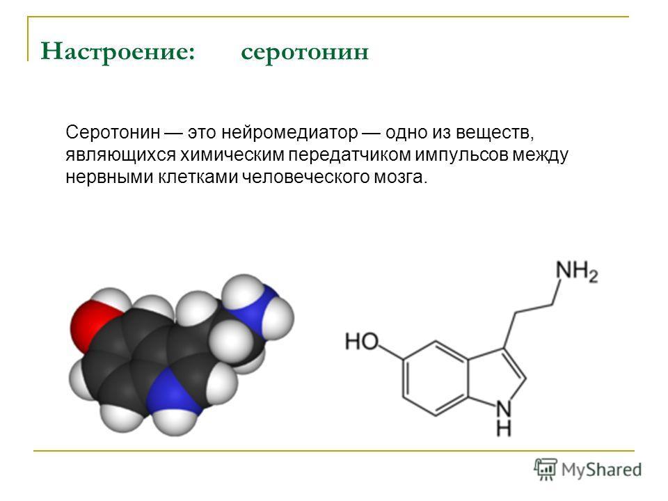 Настроение:серотонин Серотонин это нейромедиатор одно из веществ, являющихся химическим передатчиком импульсов между нервными клетками человеческого мозга.
