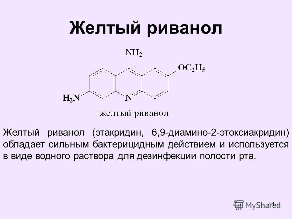 44 Желтый риванол Желтый риванол (этакридин, 6,9-диамино-2-этоксиакридин) обладает сильным бактерицидным действием и используется в виде водного раствора для дезинфекции полости рта.