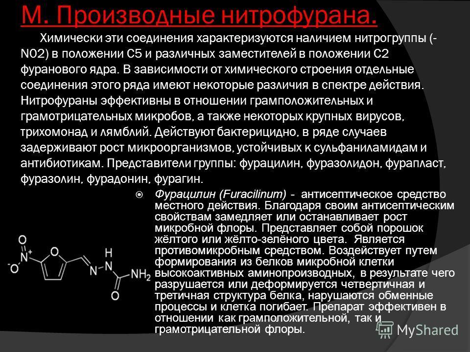 М. Производные нитрофурана. Химически эти соединения характеризуются наличием нитрогруппы (- N02) в положении С5 и различных заместителей в положении С2 фуранового ядра. В зависимости от химического строения отдельные соединения этого ряда имеют неко