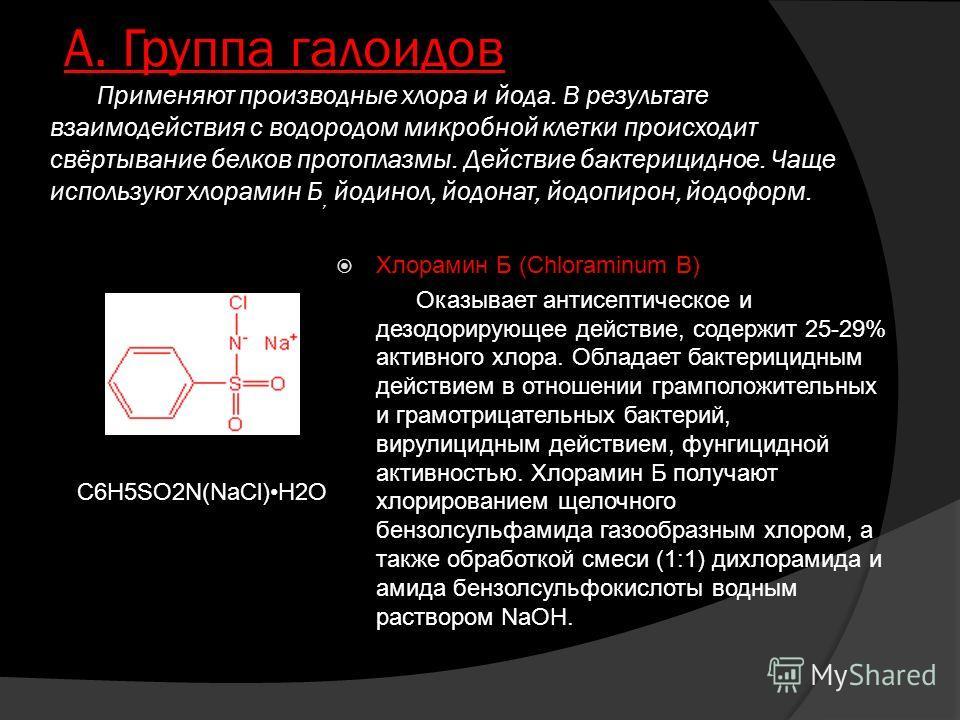 А. Группа галоидов Применяют производные хлора и йода. В результате взаимодействия с водородом микробной клетки происходит свёртывание белков протоплазмы. Действие бактерицидное. Чаще используют хлорамин Б, йодинол, йодонат, йодопирон, йодоформ. Хлор