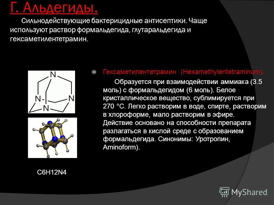 Г. Альдегиды. Сильнодействующие бактерицидные антисептики. Чаще используют раствор формальдегида, глутаральдегида и гексаметилентетрамин. Гексаметилентетрамин (Hexamethylentetraminum). Образуется при взаимодействии аммиака (3.5 моль) с формальдегидом
