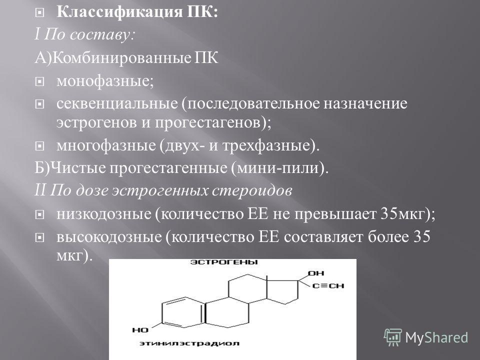 Классификация ПК : I По составу : А ) Комбинированные ПК монофазные ; секвенциальные ( последовательное назначение эстрогенов и прогестагенов ); многофазные ( двух - и трехфазные ). Б ) Чистые прогестагенные ( мини - пили ). II По дозе эстрогенных ст