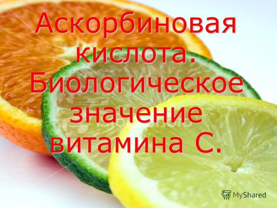Аскорбиновая кислота. Биологическое значение витамина С.