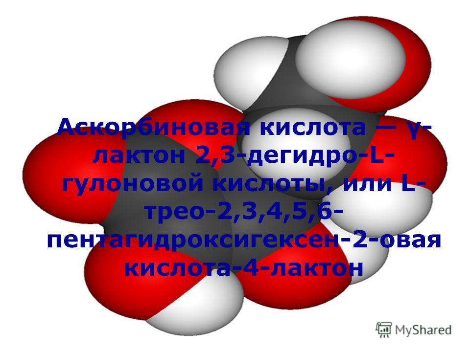 Аскорбиновая кислота γ- лактон 2,3-дегидро-L- гулоновой кислоты, или L- трео-2,3,4,5,6- пентагидроксигексен-2-овая кислота-4-лактон
