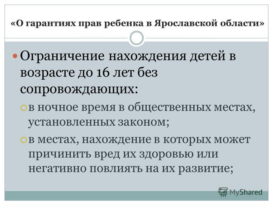 «О гарантиях прав ребенка в Ярославской области» Ограничение нахождения детей в возрасте до 16 лет без сопровождающих: в ночное время в общественных местах, установленных законом; в местах, нахождение в которых может причинить вред их здоровью или не