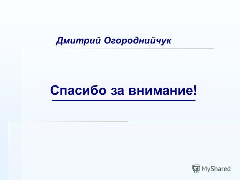 Дмитрий Огороднийчук Спасибо за внимание!