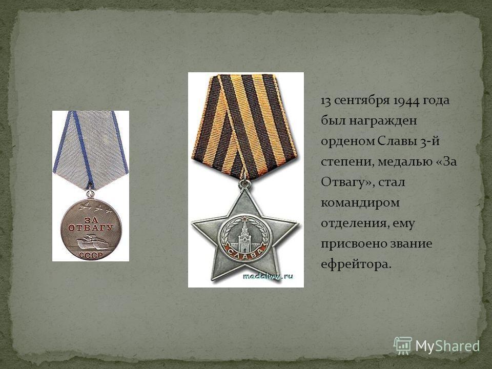 13 сентября 1944 года был награжден орденом Славы 3-й степени, медалью «За Отвагу», стал командиром отделения, ему присвоено звание ефрейтора.