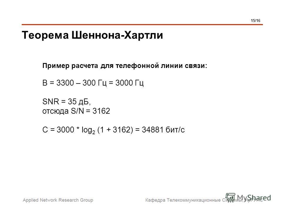 Теорема Шеннона-Хартли Пример расчета для телефонной линии связи: В = 3300 – 300 Гц = 3000 Гц SNR = 35 дБ, отсюда S/N = 3162 C = 3000 * log 2 (1 + 3162) = 34881 бит/с 15/16