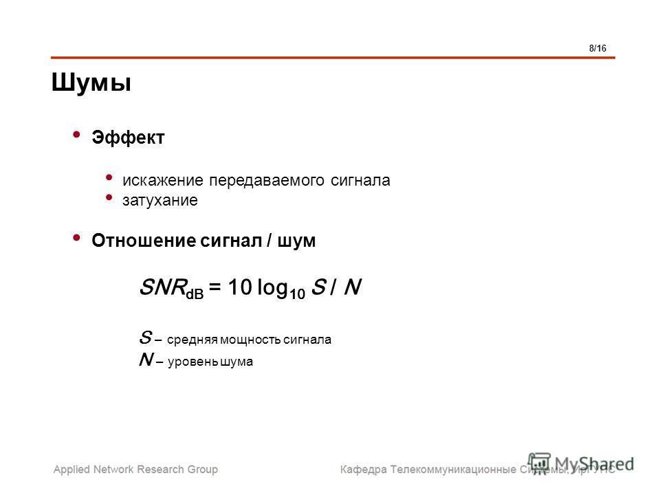 Шумы Эффект искажение передаваемого сигнала затухание Отношение сигнал / шум SNR dB = 10 log 10 S / N S – средняя мощность сигнала N – уровень шума 8/16