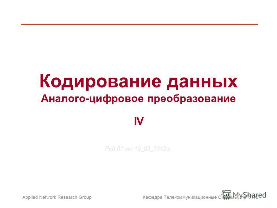 Кодирование данных Аналого-цифровое преобразование Ред.01 от 19_03_2012 г. IV