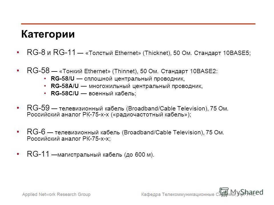 RG-8 и RG-11 «Толстый Ethernet» (Thicknet), 50 Ом. Стандарт 10BASE5; RG-58 «Тонкий Ethernet» (Thinnet), 50 Ом. Стандарт 10BASE2: RG-58/U сплошной центральный проводник, RG-58A/U многожильный центральный проводник, RG-58C/U военный кабель; RG-59 телев