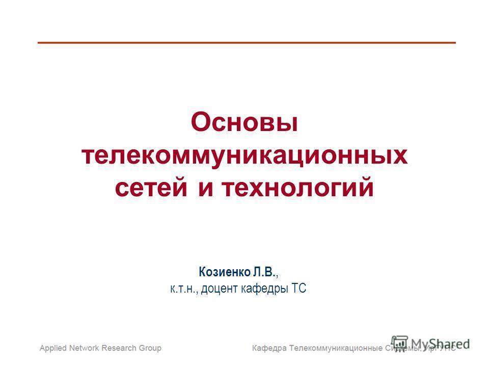 Основы телекоммуникационных сетей и технологий Козиенко Л.В., к.т.н., доцент кафедры ТС