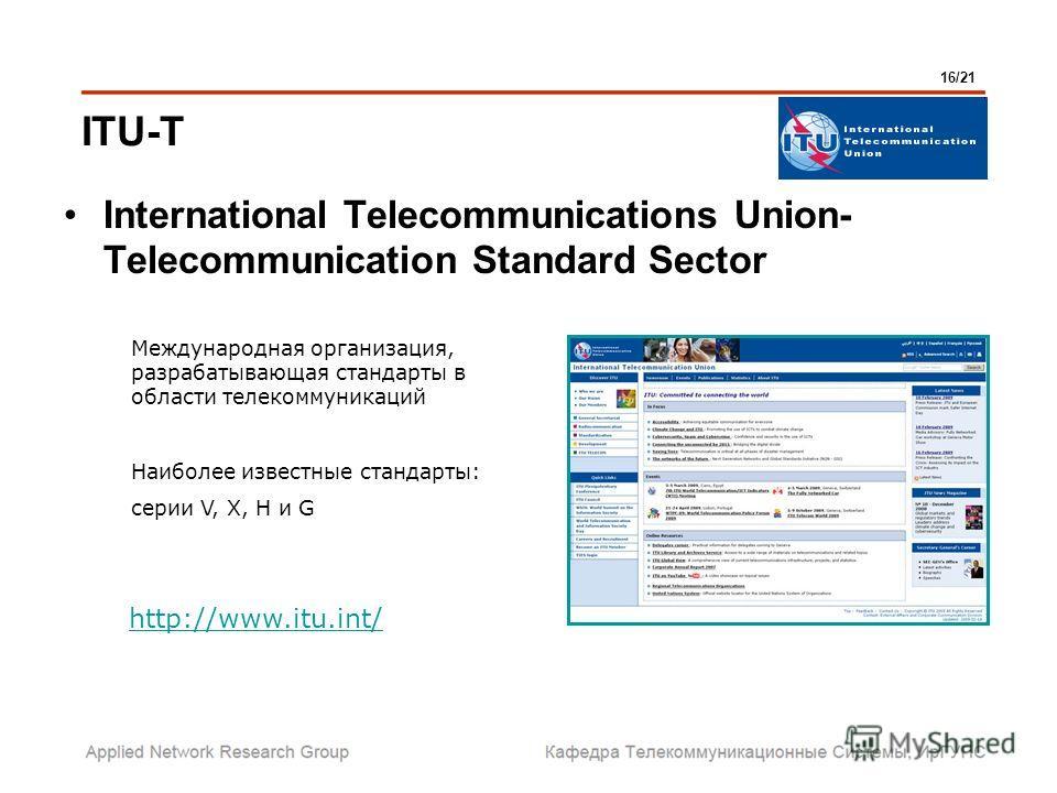 International Telecommunications Union- Telecommunication Standard Sector Международная организация, разрабатывающая стандарты в области телекоммуникаций Наиболее известные стандарты: серии V, X, H и G http://www.itu.int/ ITU-T 16/21