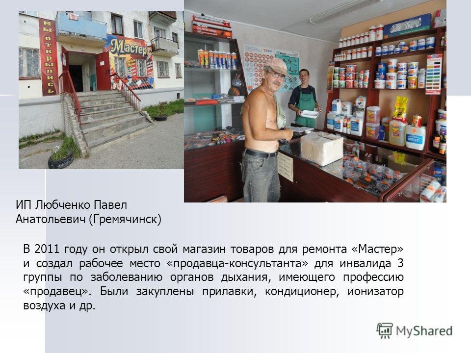 ИП Любченко Павел Анатольевич (Гремячинск) В 2011 году он открыл свой магазин товаров для ремонта «Мастер» и создал рабочее место «продавца-консультанта» для инвалида 3 группы по заболеванию органов дыхания, имеющего профессию «продавец». Были закупл