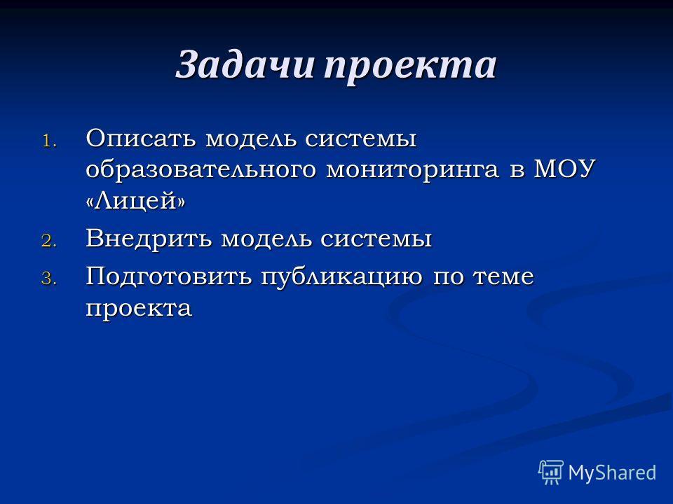 Задачи проекта 1. Описать модель системы образовательного мониторинга в МОУ «Лицей» 2. Внедрить модель системы 3. Подготовить публикацию по теме проекта
