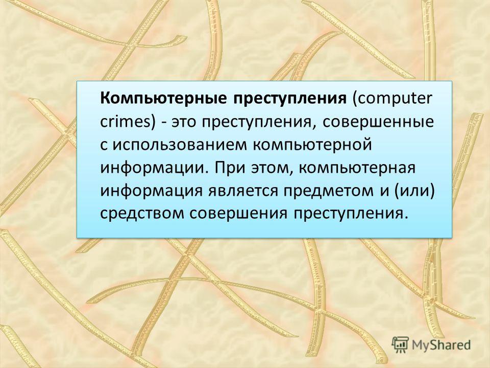 Компьютерные преступления (computer crimes) - это преступления, совершенные с использованием компьютерной информации. При этом, компьютерная информация является предметом и (или) средством совершения преступления.