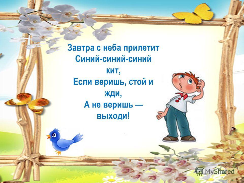 Завтра с неба прилетит Синий-синий-синий кит, Если веришь, стой и жди, А не веришь выходи!