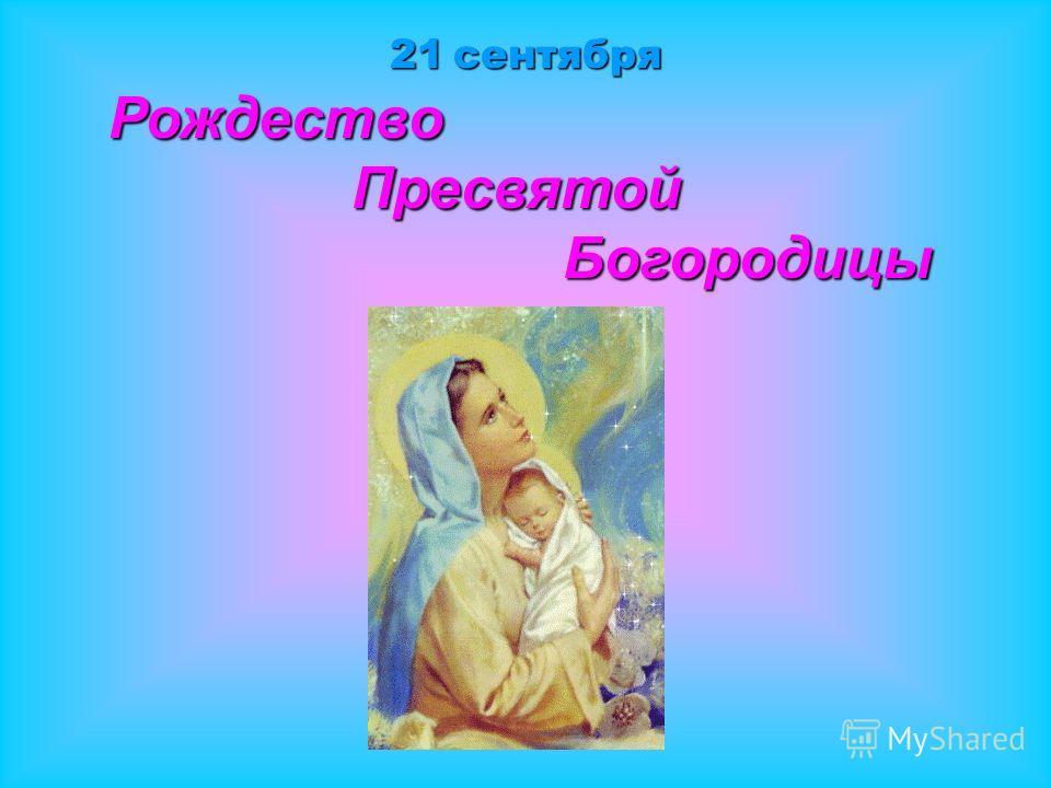 21 сентября Рождество Рождество Пресвятой Пресвятой Богородицы Богородицы