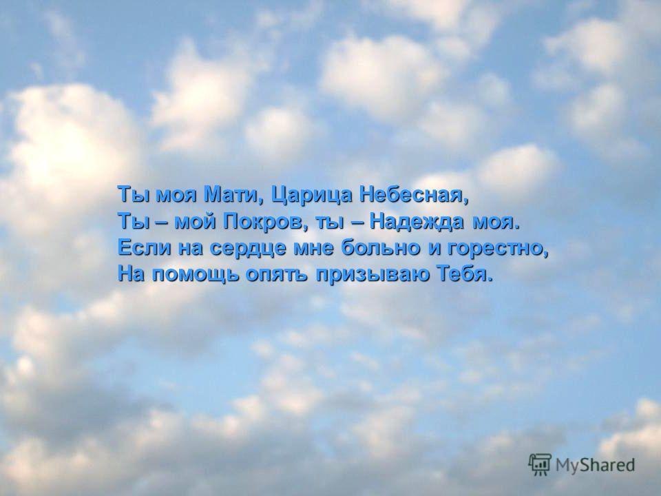 Ты моя Мати, Царица Небесная, Ты – мой Покров, ты – Надежда моя. Если на сердце мне больно и горестно, На помощь опять призываю Тебя.