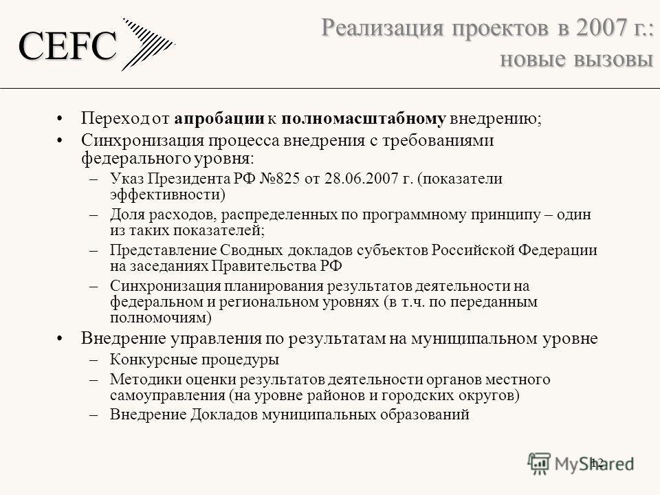 CEFC 12 Переход от апробации к полномасштабному внедрению; Синхронизация процесса внедрения с требованиями федерального уровня: –Указ Президента РФ 825 от 28.06.2007 г. (показатели эффективности) –Доля расходов, распределенных по программному принцип