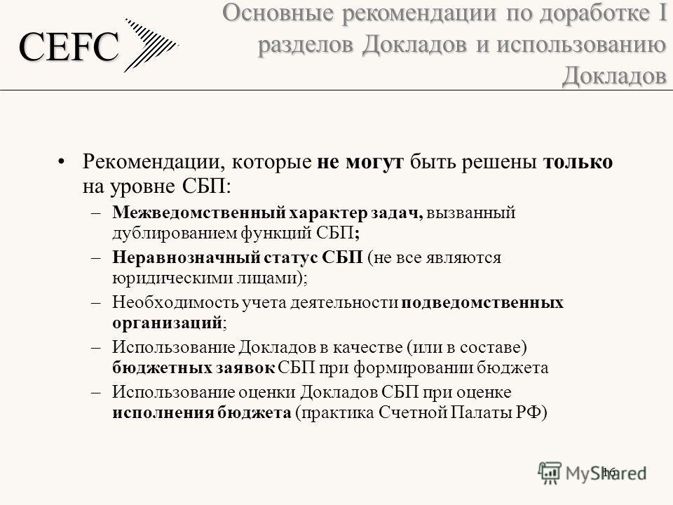 CEFC 16 Рекомендации, которые не могут быть решены только на уровне СБП: –Межведомственный характер задач, вызванный дублированием функций СБП; –Неравнозначный статус СБП (не все являются юридическими лицами); –Необходимость учета деятельности подвед