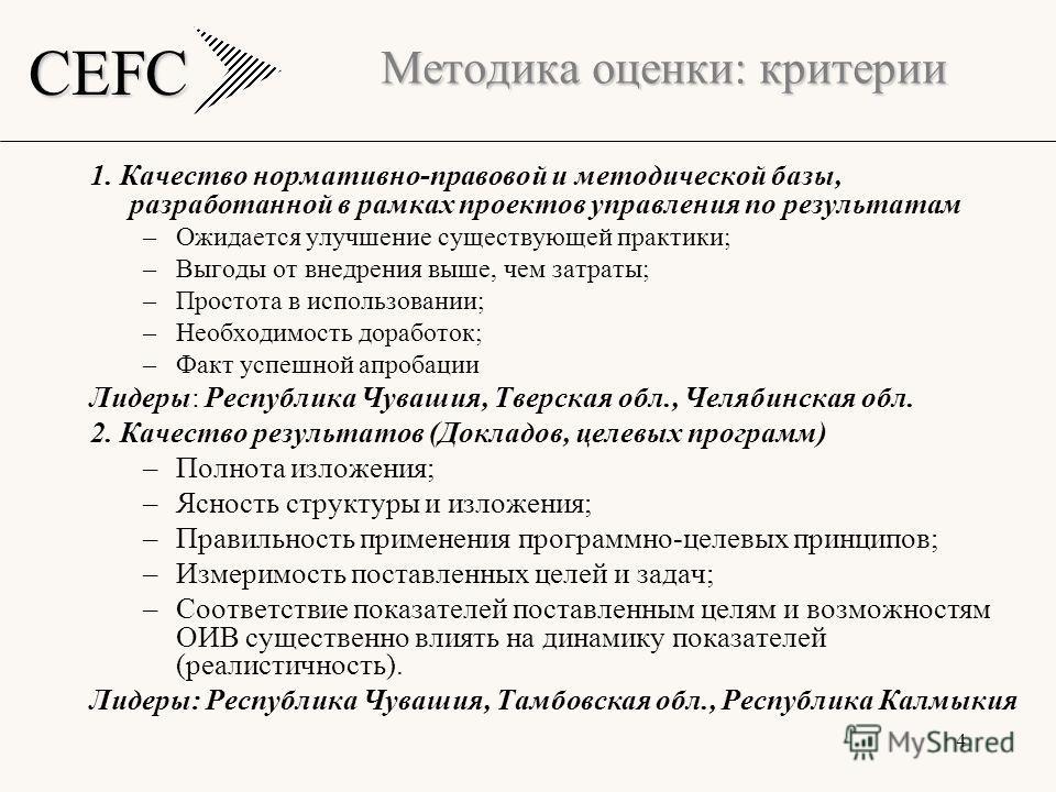 CEFC 4 Методика оценки: критерии 1. Качество нормативно-правовой и методической базы, разработанной в рамках проектов управления по результатам –Ожидается улучшение существующей практики; –Выгоды от внедрения выше, чем затраты; –Простота в использова
