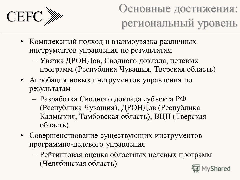 CEFC 7 Основные достижения: региональный уровень Комплексный подход и взаимоувязка различных инструментов управления по результатам –Увязка ДРОНДов, Сводного доклада, целевых программ (Республика Чувашия, Тверская область) Апробация новых инструменто