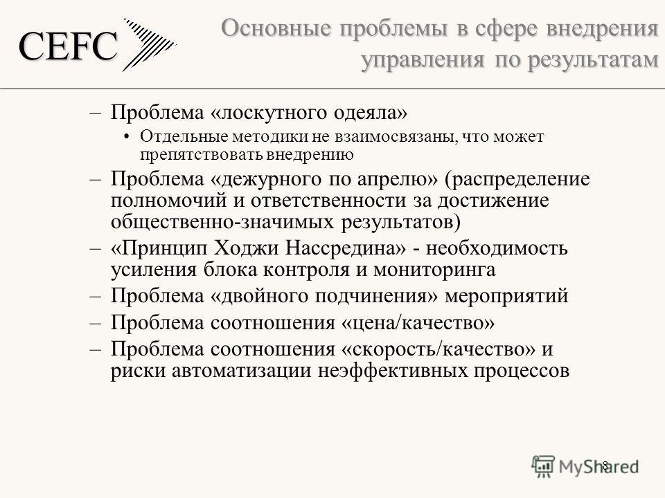 CEFC 8 Основные проблемы в сфере внедрения управления по результатам –Проблема «лоскутного одеяла» Отдельные методики не взаимосвязаны, что может препятствовать внедрению –Проблема «дежурного по апрелю» (распределение полномочий и ответственности за
