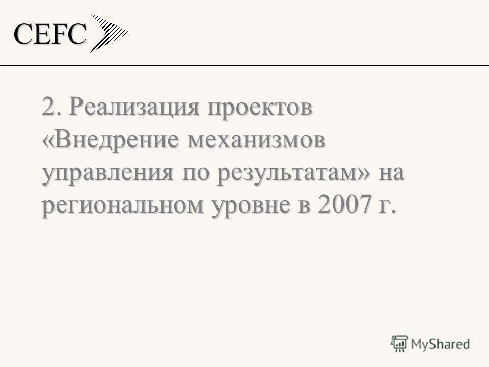 CEFC 2. Реализация проектов «Внедрение механизмов управления по результатам» на региональном уровне в 2007 г.
