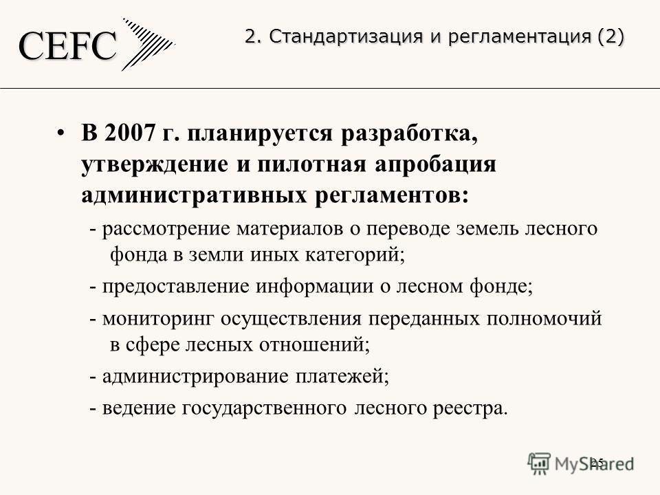CEFC 25 В 2007 г. планируется разработка, утверждение и пилотная апробация административных регламентов: - рассмотрение материалов о переводе земель лесного фонда в земли иных категорий; - предоставление информации о лесном фонде; - мониторинг осущес