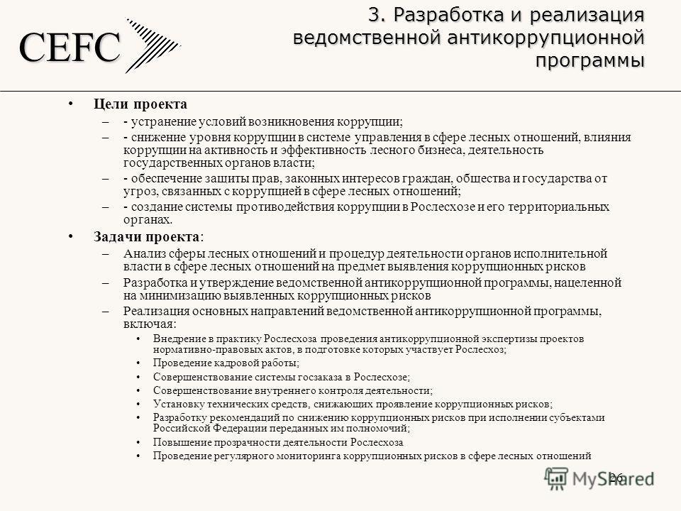 CEFC 26 Цели проекта –- устранение условий возникновения коррупции; –- снижение уровня коррупции в системе управления в сфере лесных отношений, влияния коррупции на активность и эффективность лесного бизнеса, деятельность государственных органов влас