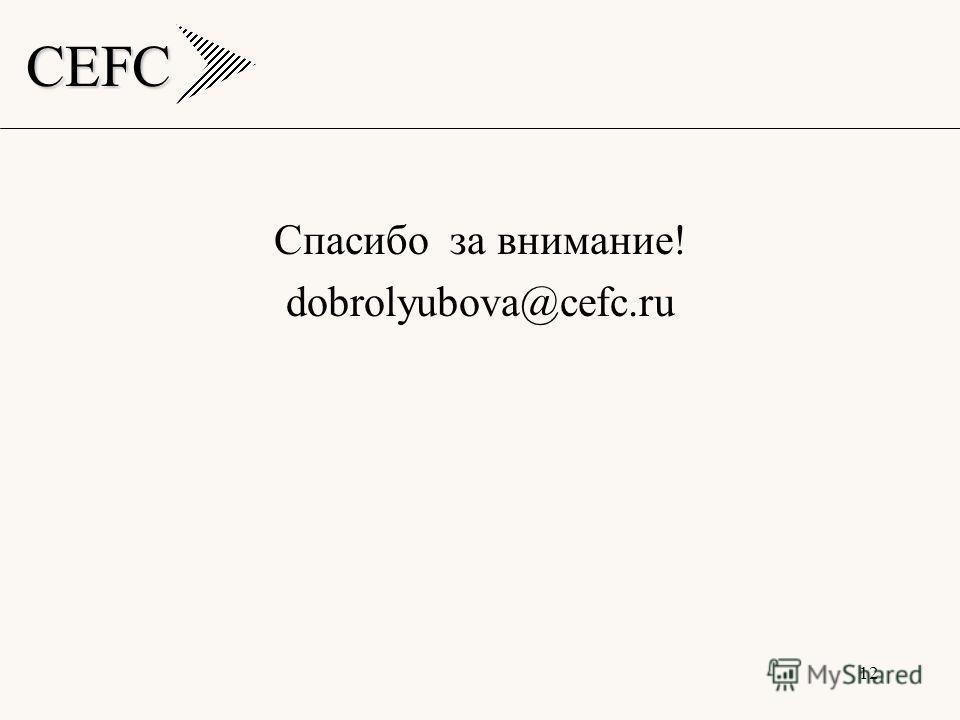 CEFC 12 Спасибо за внимание! dobrolyubova@cefc.ru