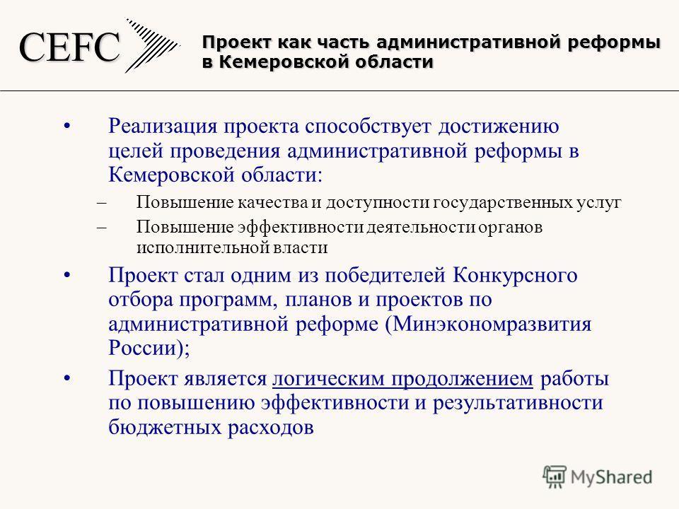 CEFC Реализация проекта способствует достижению целей проведения административной реформы в Кемеровской области: –Повышение качества и доступности государственных услуг –Повышение эффективности деятельности органов исполнительной власти Проект стал о