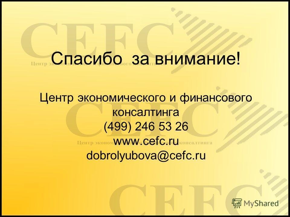Спасибо за внимание! Центр экономического и финансового консалтинга (499) 246 53 26 www.cefc.ru dobrolyubova@cefc.ru