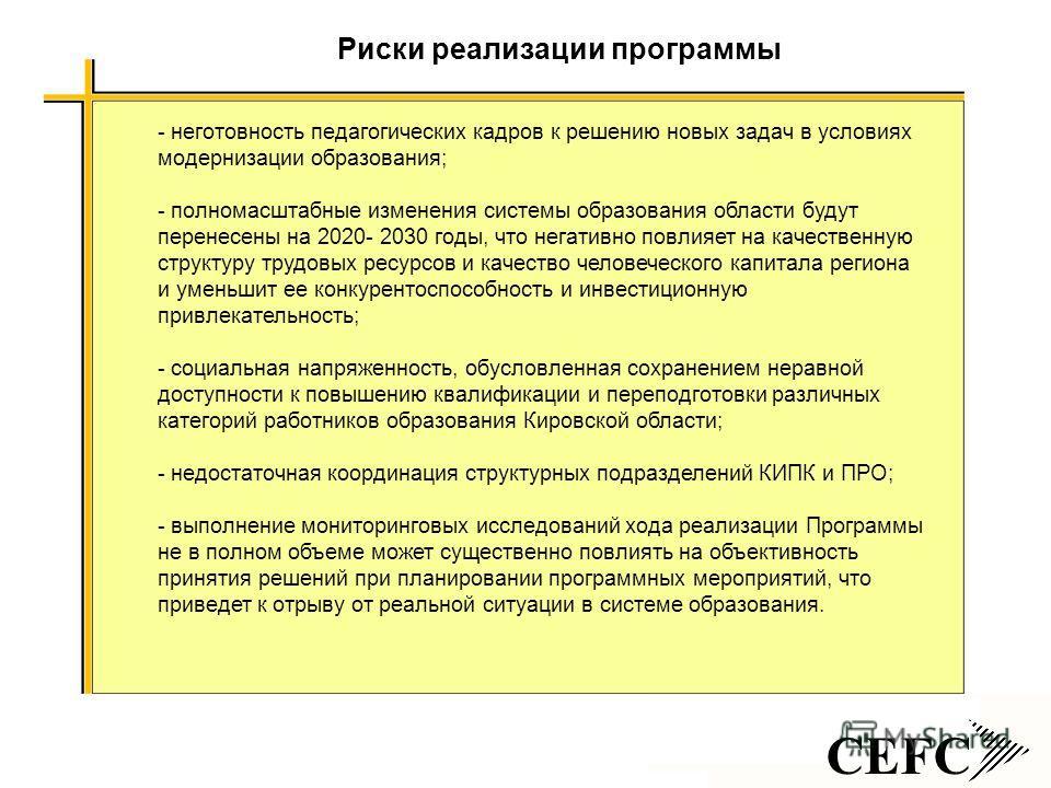 CEFC - неготовность педагогических кадров к решению новых задач в условиях модернизации образования; - полномасштабные изменения системы образования области будут перенесены на 2020- 2030 годы, что негативно повлияет на качественную структуру трудовы