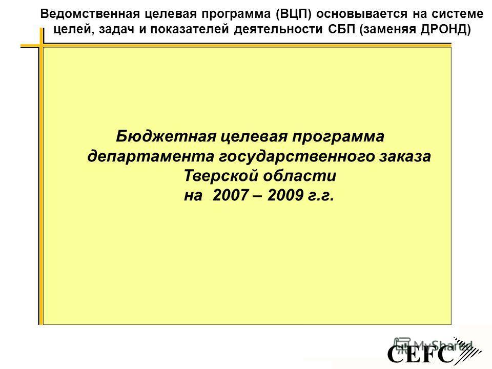 CEFC Бюджетная целевая программа департамента государственного заказа Тверской области на 2007 – 2009 г.г. Ведомственная целевая программа (ВЦП) основывается на системе целей, задач и показателей деятельности СБП (заменяя ДРОНД)
