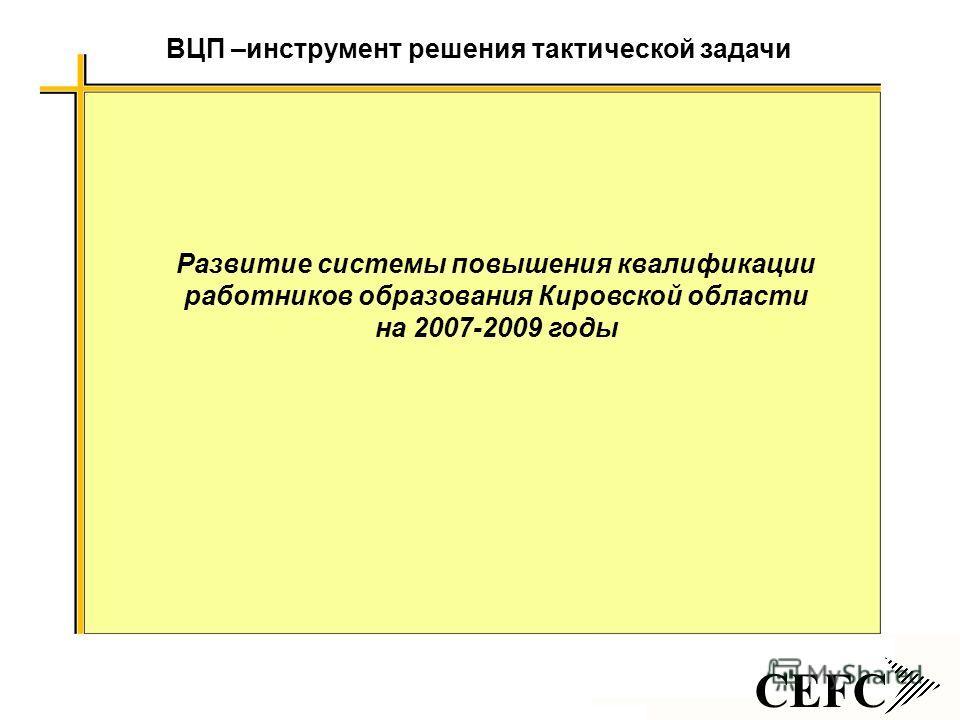 CEFC ВЦП –инструмент решения тактической задачи Развитие системы повышения квалификации работников образования Кировской области на 2007-2009 годы