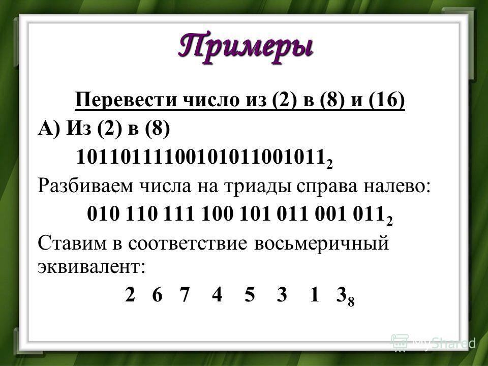 Примеры Перевести число из (2) в (8) и (16) А) Из (2) в (8) 10110111100101011001011 2 Разбиваем числа на триады справа налево: 010 110 111 100 101 011 001 011 2 Ставим в соответствие восьмеричный эквивалент: 2 6 7 4 5 3 1 3 8