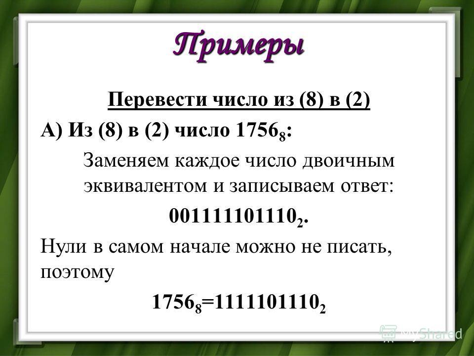 Примеры Перевести число из (8) в (2) А) Из (8) в (2) число 1756 8 : Заменяем каждое число двоичным эквивалентом и записываем ответ: 001111101110 2. Нули в самом начале можно не писать, поэтому 1756 8 =1111101110 2