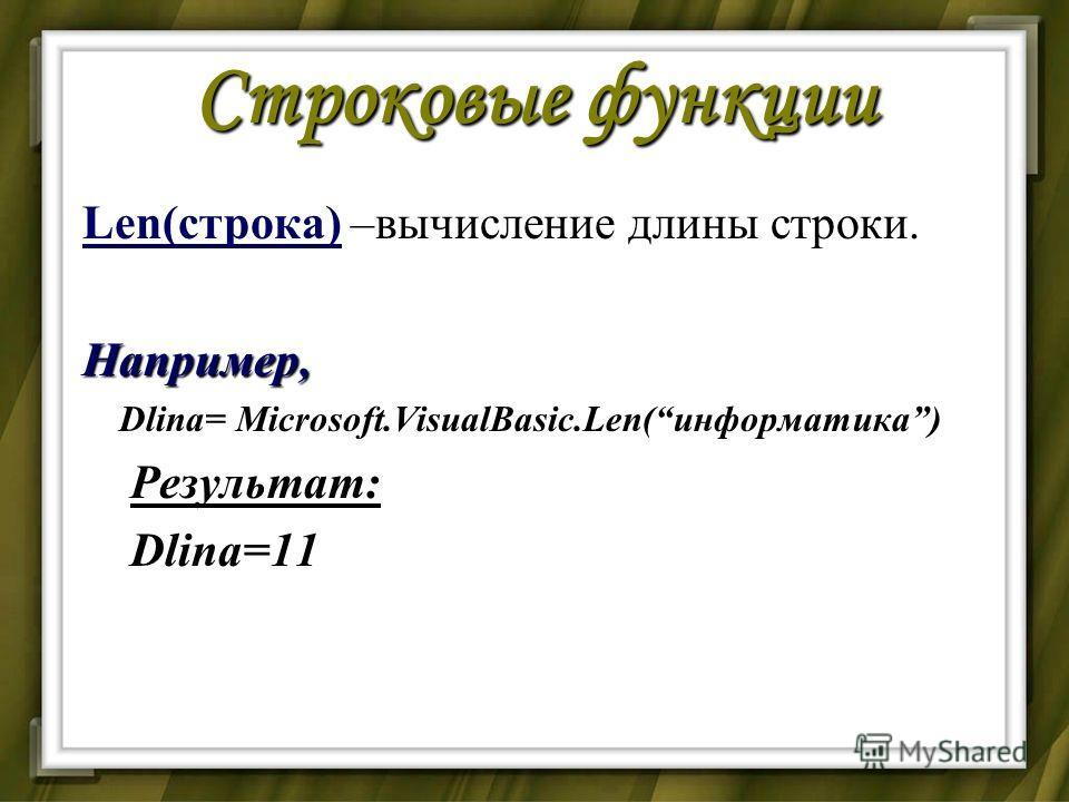 Строковые функции Len(строка) –вычисление длины строки.Например, Dlina= Microsoft.VisualBasic.Len(информатика) Dlina= Microsoft.VisualBasic.Len(информатика) Результат: Результат: Dlina=11 Dlina=11