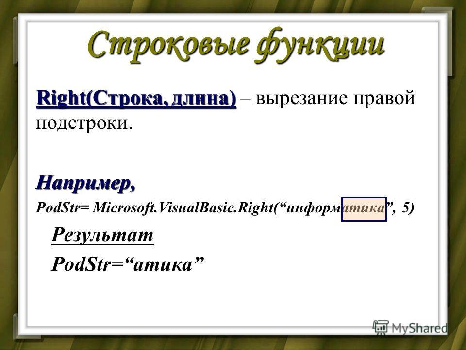 Строковые функции Right(Строка, длина) Right(Строка, длина) – вырезание правой подстроки.Например, PodStr= Microsoft.VisualBasic.Right(информатика, 5) Результат Результат PodStr=атика PodStr=атика