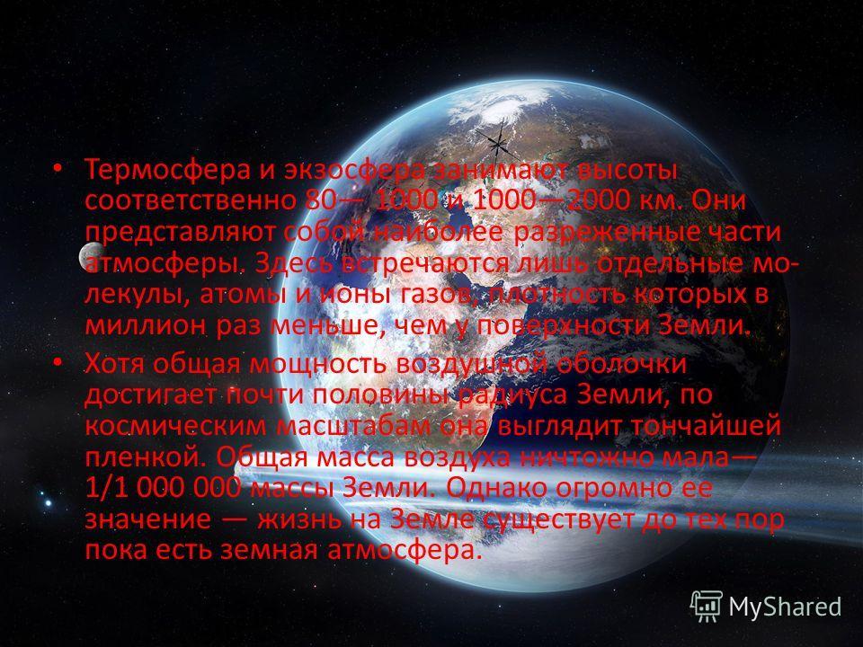 Термосфера и экзосфера занимают высоты соответственно 80 1000 и 10002000 км. Они представляют собой наиболее разреженные части атмосферы. Здесь встречаются лишь отдельные мо лекулы, атомы и ионы газов, плотность которых в миллион раз меньше, чем у