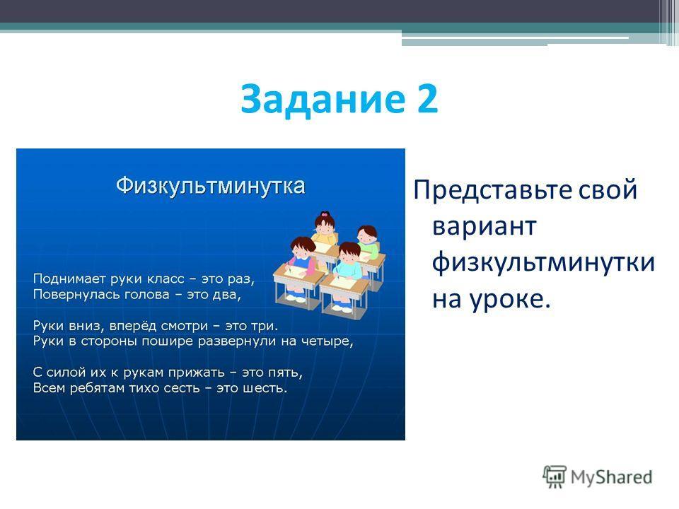 Задание 2 Представьте свой вариант физкультминутки на уроке.