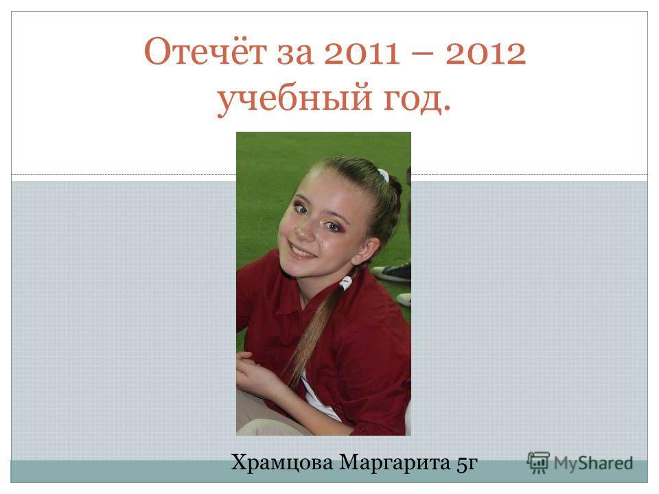 Отечёт за 2011 – 2012 учебный год. Храмцова Маргарита 5г