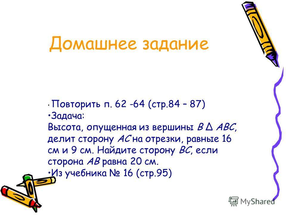 Домашнее задание Повторить п. 62 -64 (стр.84 – 87) Задача: Высота, опущенная из вершины В Δ АВС, делит сторону АС на отрезки, равные 16 см и 9 см. Найдите сторону ВС, если сторона АВ равна 20 см. Из учебника 16 (стр.95)