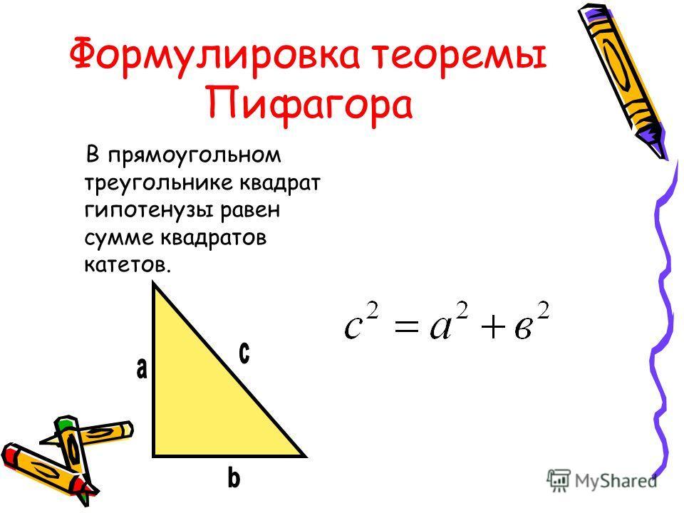 Формулировка теоремы Пифагора В прямоугольном треугольнике квадрат гипотенузы равен сумме квадратов катетов.