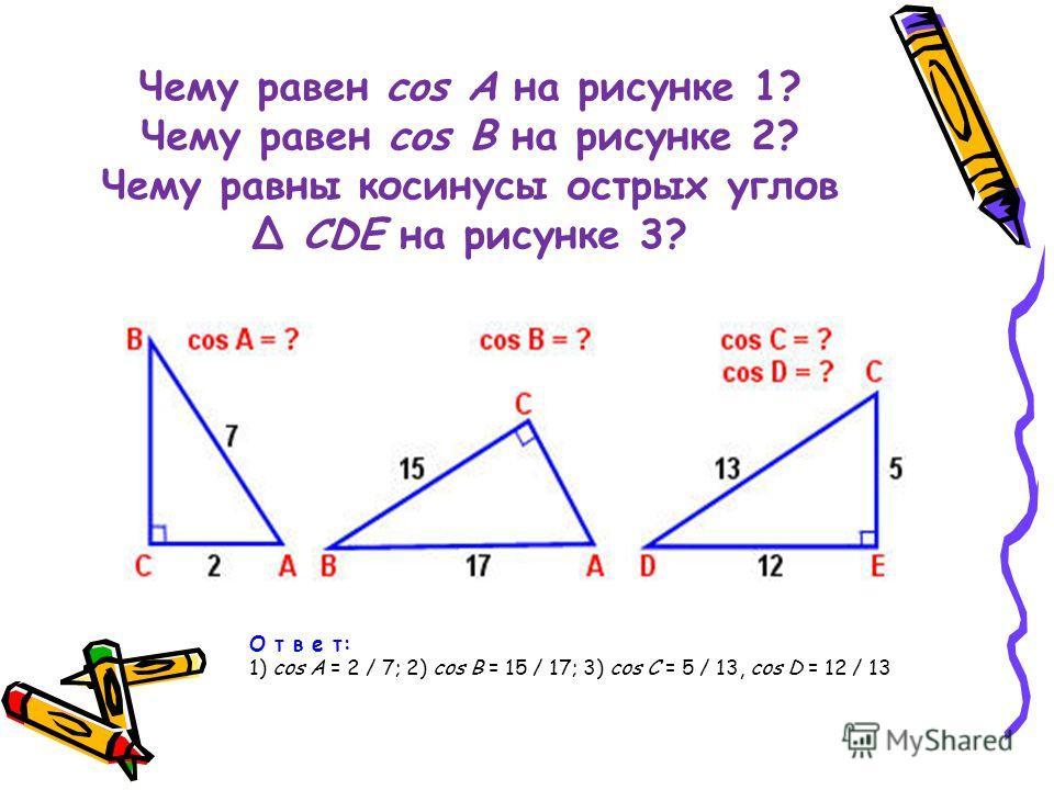 Чему равен cos A на рисунке 1? Чему равен cos В на рисунке 2? Чему равны косинусы острых углов Δ CDE на рисунке 3? О т в е т: 1) cos A = 2 / 7; 2) cos В = 15 / 17; 3) cos C = 5 / 13, cos D = 12 / 13