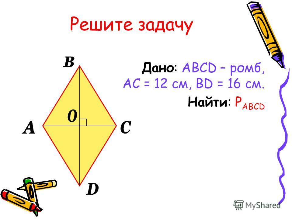 Решите задачу Дано: ABCD – ромб, АС = 12 см, BD = 16 см. Найти: P ABCD